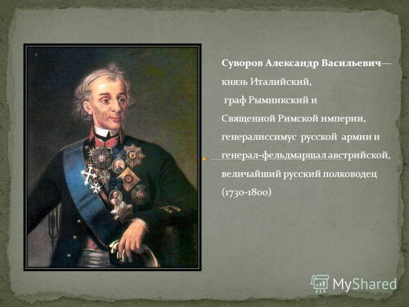 Суворов Александр Васильевич князь Италийский, граф Рымникский и Священной Римской империи, генералиссимус русской армии и генерал-фельдмаршал австрийской, величайший русский полководец (1730-1800)