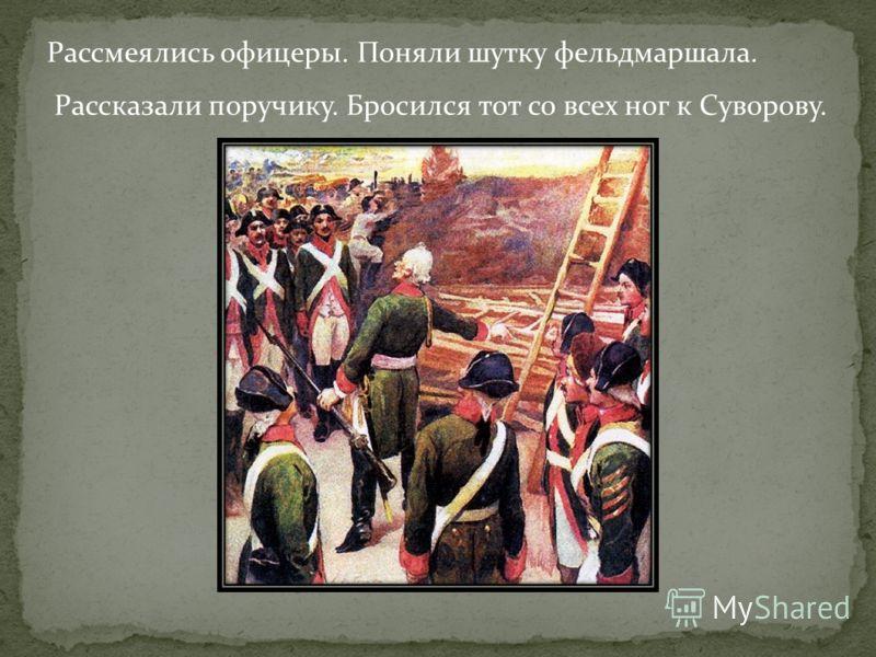 Рассмеялись офицеры. Поняли шутку фельдмаршала. Рассказали поручику. Бросился тот со всех ног к Суворову.