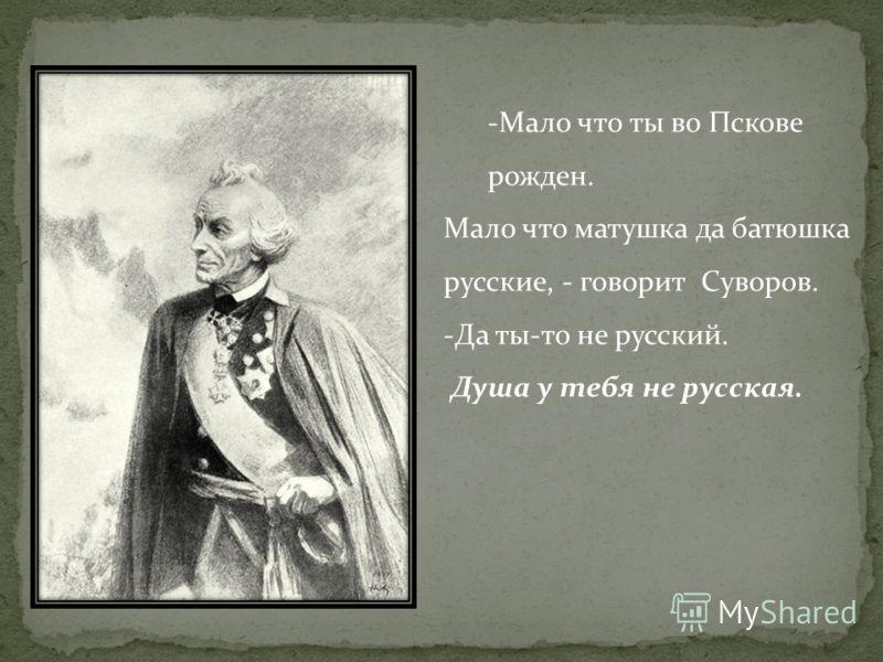 -Мало что ты во Пскове рожден. Мало что матушка да батюшка русские, - говорит Суворов. -Да ты-то не русский. Душа у тебя не русская.