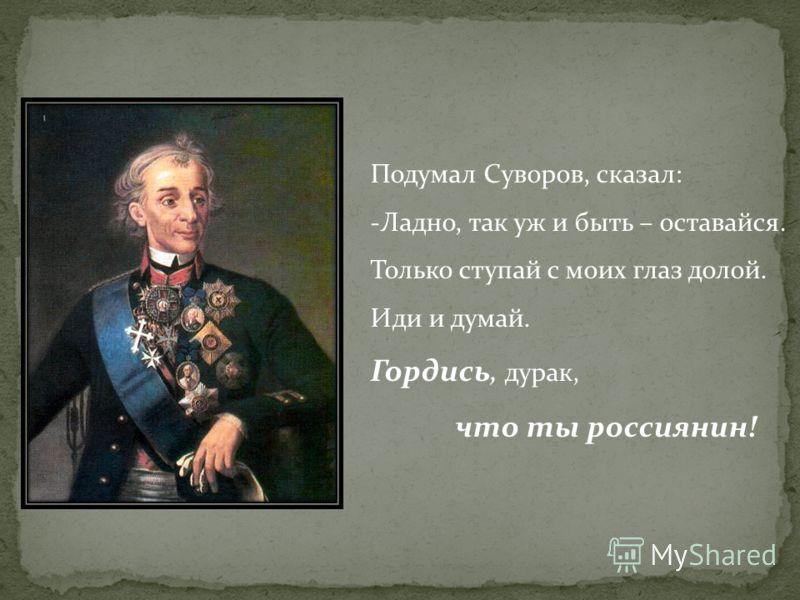 Подумал Суворов, сказал: -Ладно, так уж и быть – оставайся. Только ступай с моих глаз долой. Иди и думай. Гордись, дурак, что ты россиянин!