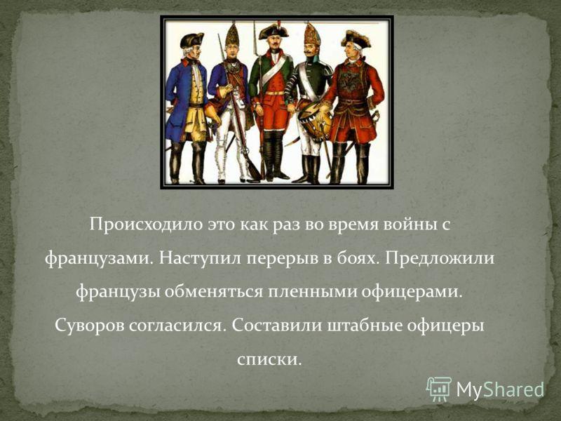 Происходило это как раз во время войны с французами. Наступил перерыв в боях. Предложили французы обменяться пленными офицерами. Суворов согласился. Составили штабные офицеры списки.