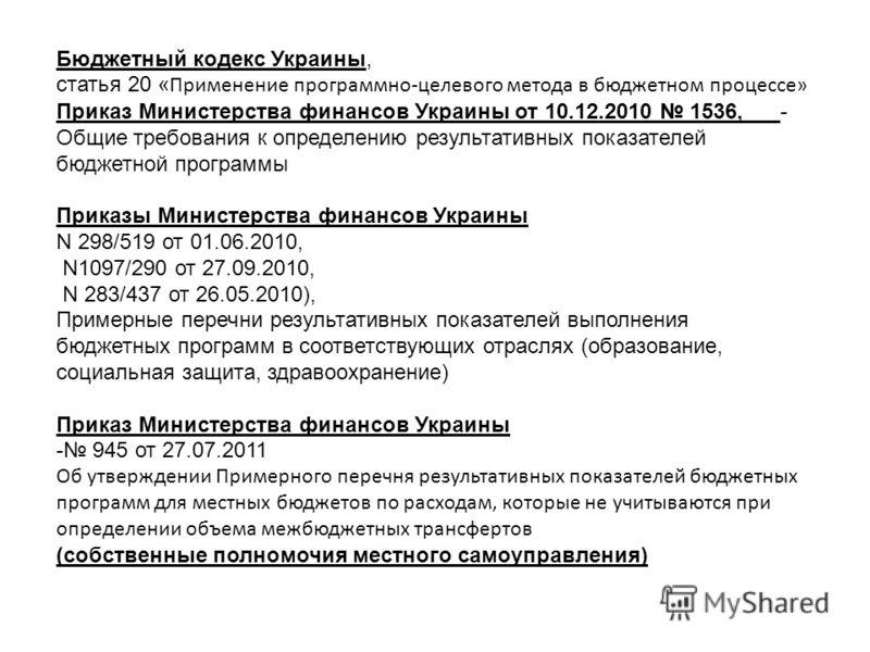 Бюджетный кодекс Украины, статья 20 « Применение программно-целевого метода в бюджетном процессе» Приказ Министерства финансов Украины от 10.12.2010 1536, - Общие требования к определению результативных показателей бюджетной программы Приказы Министе
