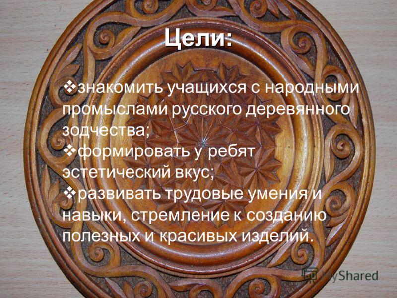 знакомить учащихся с народными промыслами русского деревянного зодчества; формировать у ребят эстетический вкус; развивать трудовые умения и навыки, стремление к созданию полезных и красивых изделий. Цели: