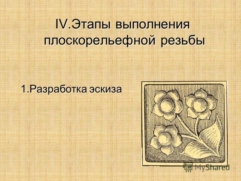 IV.Этапы выполнения плоскорельефной резьбы 1.Разработка эскиза