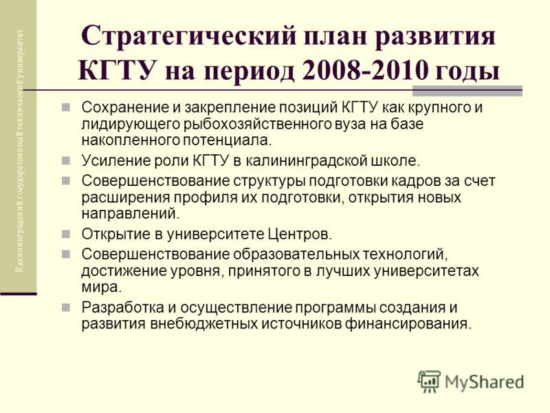 Стратегический план развития КГТУ на период 2008-2010 годы Сохранение и закрепление позиций КГТУ как крупного и лидирующего рыбохозяйственного вуза на базе накопленного потенциала. Усиление роли КГТУ в калининградской школе. Совершенствование структу