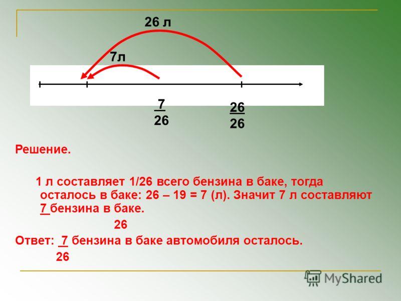26 л 26 7л 7 26 Решение. 1 л составляет 1/26 всего бензина в баке, тогда осталось в баке: 26 – 19 = 7 (л). Значит 7 л составляют 7 бензина в баке. 26 Ответ: 7 бензина в баке автомобиля осталось. 26