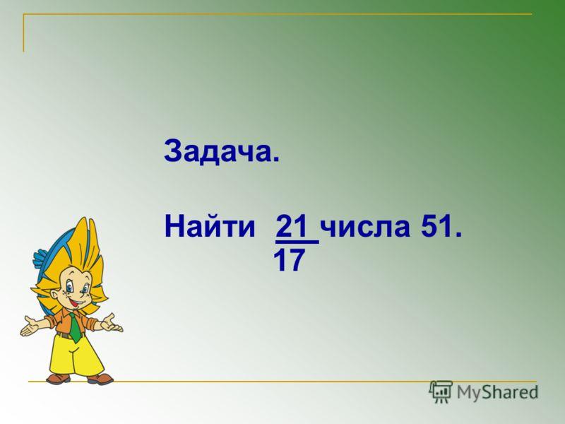 Задача. Найти 21 числа 51. 17