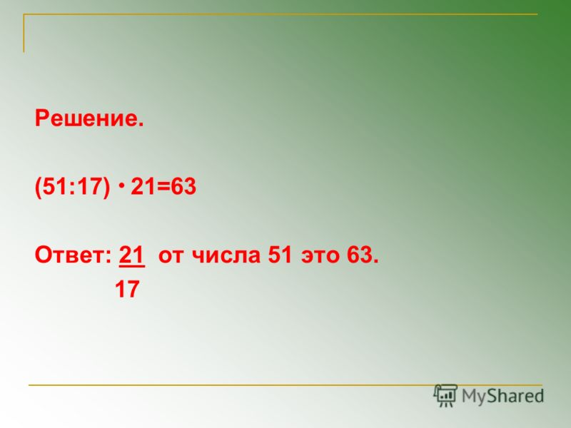 Решение. (51:17) 21=63 Ответ: 21 от числа 51 это 63. 17