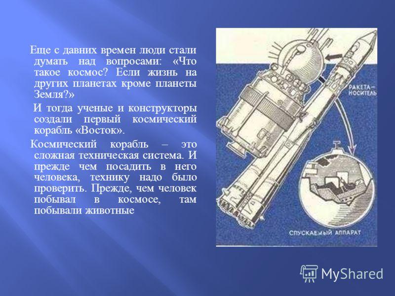 Еще с давних времен люди стали думать над вопросами : « Что такое космос ? Если жизнь на других планетах кроме планеты Земля ?» И тогда ученые и конструкторы создали первый космический корабль « Восток ». Космический корабль – это сложная техническая