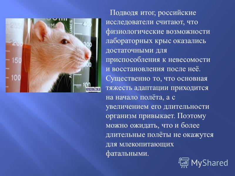 Подводя итог, российские исследователи считают, что физиологические возможности лабораторных крыс оказались достаточными для приспособления к невесомости и восстановления после неё. Существенно то, что основная тяжесть адаптации приходится на начало