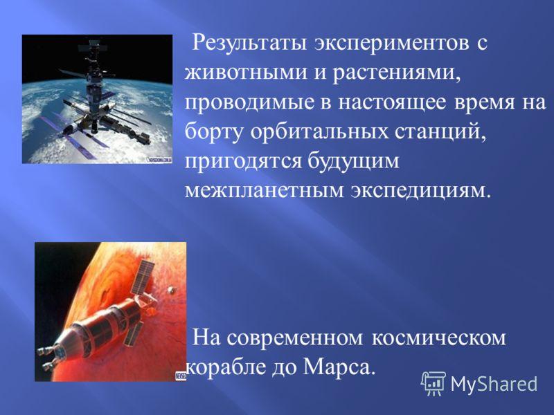 Результаты экспериментов с животными и растениями, проводимые в настоящее время на борту орбитальных станций, пригодятся будущим межпланетным экспедициям. На современном космическом корабле до Марса.