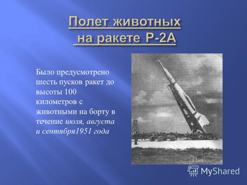 Было предусмотрено шесть пусков ракет до высоты 100 километров с животными на борту в течение июля, августа и сентября 1951 года