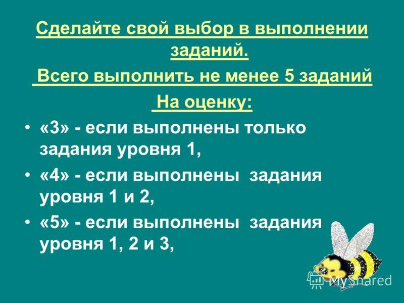 Сделайте свой выбор в выполнении заданий. Всего выполнить не менее 5 заданий На оценку: «3» - если выполнены только задания уровня 1, «4» - если выполнены задания уровня 1 и 2, «5» - если выполнены задания уровня 1, 2 и 3,