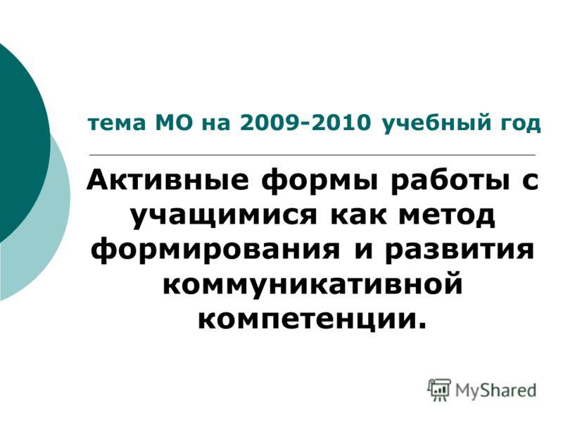 тема МО на 2009-2010 учебный год Активные формы работы с учащимися как метод формирования и развития коммуникативной компетенции.