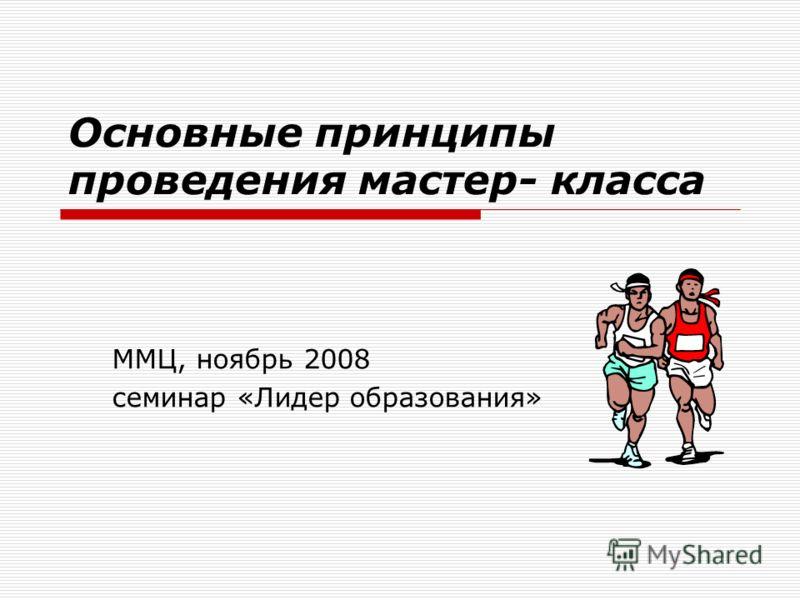 Основные принципы проведения мастер- класса ММЦ, ноябрь 2008 семинар «Лидер образования»