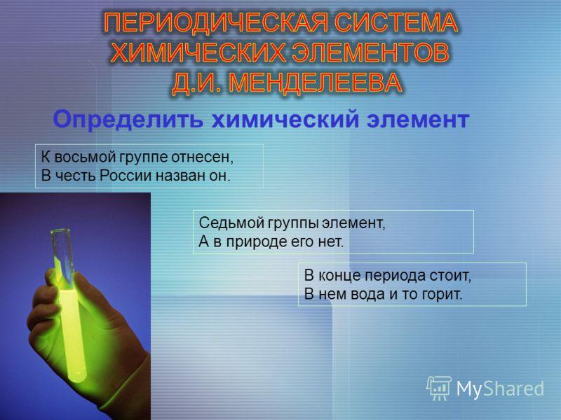 Определить химический элемент К восьмой группе отнесен, В честь России назван он. Седьмой группы элемент, А в природе его нет. В конце периода стоит, В нем вода и то горит.