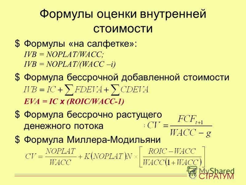 Формулы оценки внутренней стоимости $Формулы «на салфетке»: IVB = NOPLAT/WACC; IVB = NOPLAT/(WACC –i) $Формула бессрочной добавленной стоимости EVA = IC x (ROIC/WACC-1) $Формула бессрочно растущего денежного потока $Формула Миллера-Модильяни