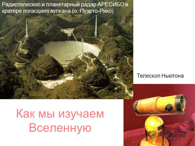 Как мы изучаем Вселенную Телескоп Ньютона Радиотелескоп и планетарный радар АРЕСИБО в кратере погасшего вулкана (о. Пуэрто-Рико)