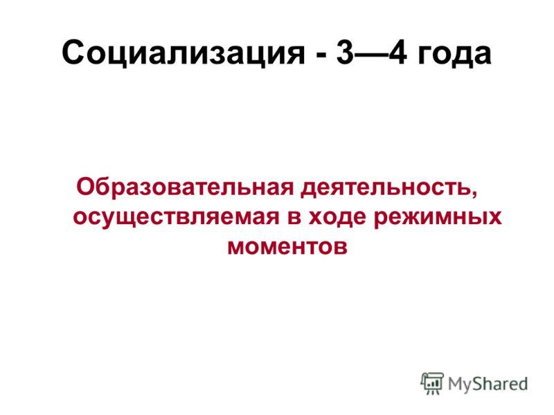 Социализация - 34 года Образовательная деятельность, осуществляемая в ходе режимных моментов