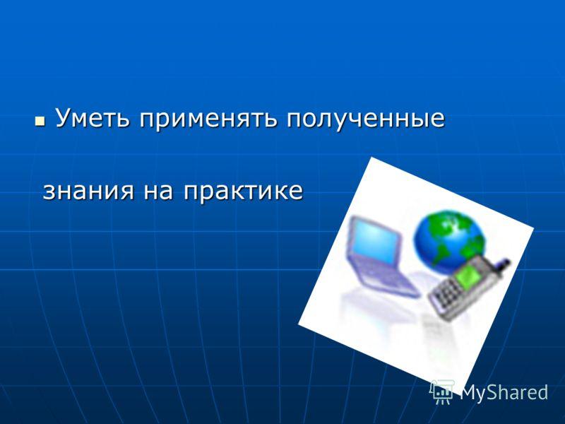 Уметь применять полученные Уметь применять полученные знания на практике знания на практике