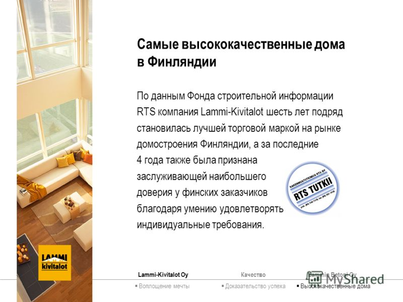 КачествоLammin Betoni Oy Самые высококачественные дома в Финляндии По данным Фонда строительной информации RTS компания Lammi-Kivitalot шесть лет подряд становилась лучшей торговой маркой на рынке домостроения Финляндии, а за последние 4 года также б