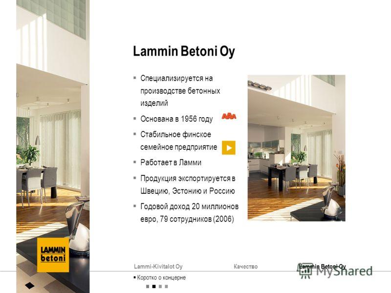 Lammi-Kivitalot OyКачествоLammin Betoni Oy Специализируется на производстве бетонных изделий Основана в 1956 году Стабильное финское семейное предприятие Работает в Ламми Продукция экспортируется в Швецию, Эстонию и Россию Годовой доход 20 миллионов