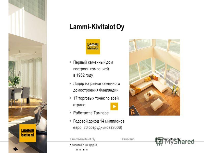 Lammi-Kivitalot OyКачествоLammin Betoni Oy Lammi-Kivitalot Oy Первый каменный дом построен компанией в 1962 году Лидер на рынке каменного домостроения Финляндии 17 торговых точек по всей стране Работает в Тампере Годовой доход 14 миллионов евро, 20 с