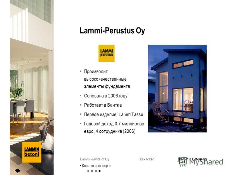Lammi-Kivitalot OyКачествоLammin Betoni Oy Lammi-Perustus Oy Производит высококачественные элементы фундамента Основана в 2006 году Работает в Вантаа Первое изделие: LammiTassu Годовой доход 0,7 миллионов евро, 4 сотрудника (2006) Коротко о концерне