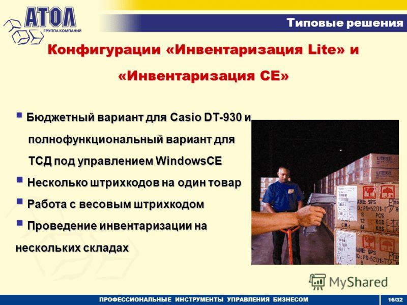 ПРОФЕССИОНАЛЬНЫЕ ИНСТРУМЕНТЫ УПРАВЛЕНИЯ БИЗНЕСОМ Типовые решения 16/32 Конфигурации «Инвентаризация Lite» и «Инвентаризация СЕ» Бюджетный вариант для Casio DT-930 и Бюджетный вариант для Casio DT-930 и полнофункциональный вариант для полнофункциональ