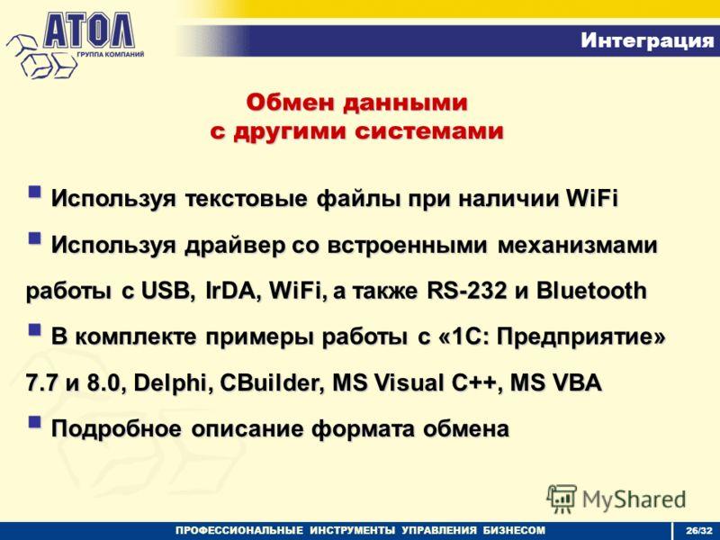 ПРОФЕССИОНАЛЬНЫЕ ИНСТРУМЕНТЫ УПРАВЛЕНИЯ БИЗНЕСОМ Интеграция 26/32 Обмен данными с другими системами Используя текстовые файлы при наличии WiFi Используя текстовые файлы при наличии WiFi Используя драйвер со встроенными механизмами работы с USB, IrDA,