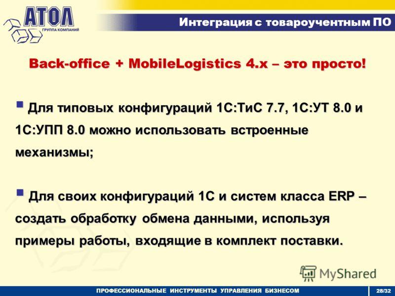 ПРОФЕССИОНАЛЬНЫЕ ИНСТРУМЕНТЫ УПРАВЛЕНИЯ БИЗНЕСОМ Интеграция с товароучентным ПО 28/32 Back-office + MobileLogistics 4.x – это просто! Для типовых конфигураций 1С:ТиС 7.7, 1С:УТ 8.0 и 1С:УПП 8.0 можно использовать встроенные механизмы; Для типовых кон