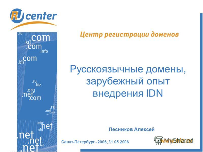 Санкт-Петербург - 2006, 31.05.2006 Русскоязычные домены, зарубежный опыт внедрения IDN Лесников Алексей