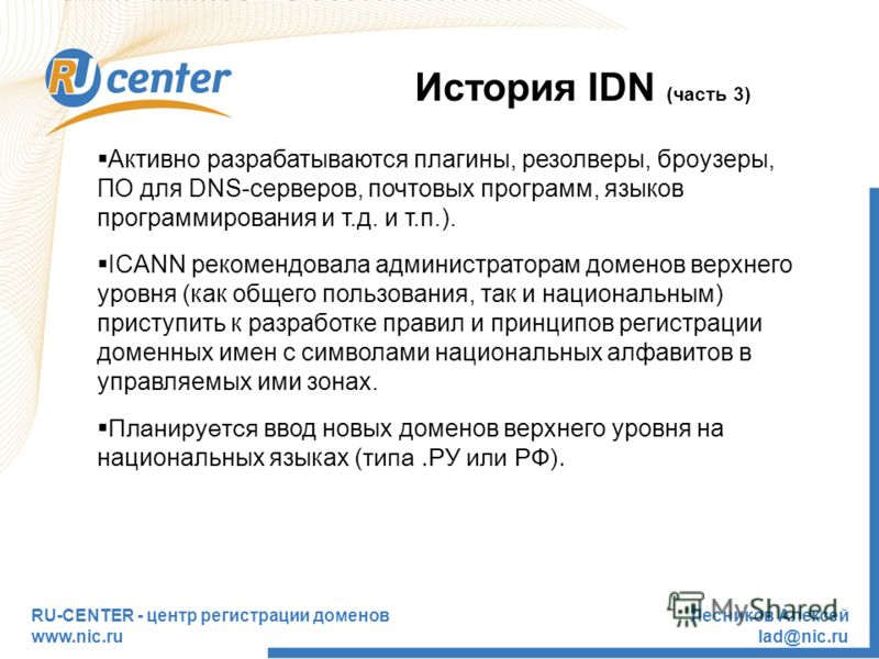 RU-CENTER - центр регистрации доменов www.nic.ru Лесников Алексей lad@nic.ru История IDN (часть 3) Активно разрабатываются плагины, резолверы, броузеры, ПО для DNS-серверов, почтовых программ, языков программирования и т.д. и т.п.). ICANN рекомендова