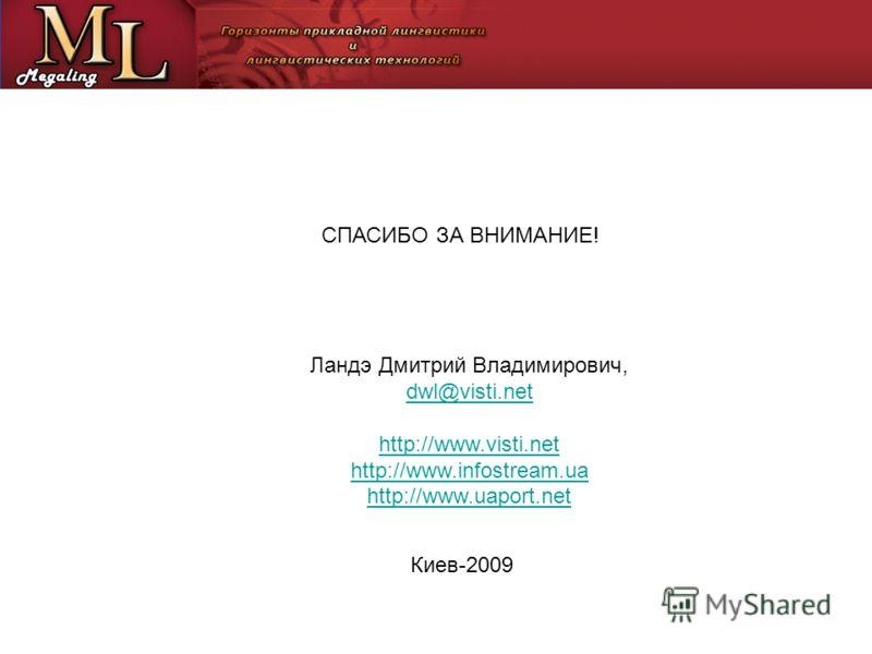 СПАСИБО ЗА ВНИМАНИЕ! Ландэ Дмитрий Владимирович, dwl@visti.net http://www.visti.net http://www.infostream.ua http://www.uaport.net Киев-2009