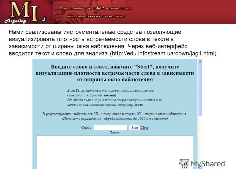 Нами реализованы инструментальные средства позволяющие визуализировать плотность встречаемости слова в тексте в зависимости от ширины окна наблюдения. Через веб-интерфейс вводится текст и слово для анализа (http://edu.infostream.ua/down/jag1.html).