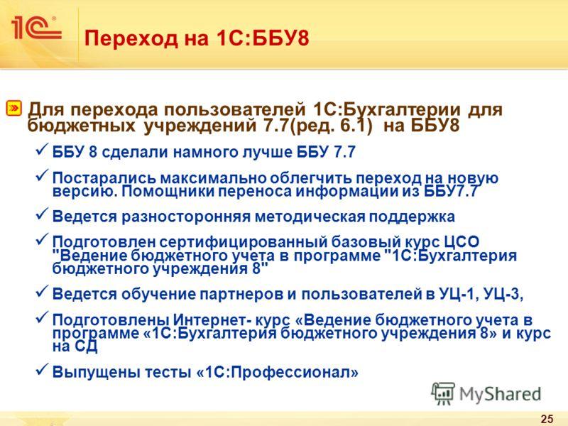 25 Переход на 1С:ББУ8 Для перехода пользователей 1С:Бухгалтерии для бюджетных учреждений 7.7(ред. 6.1) на ББУ8 ББУ 8 сделали намного лучше ББУ 7.7 Постарались максимально облегчить переход на новую версию. Помощники переноса информации из ББУ7.7 Веде