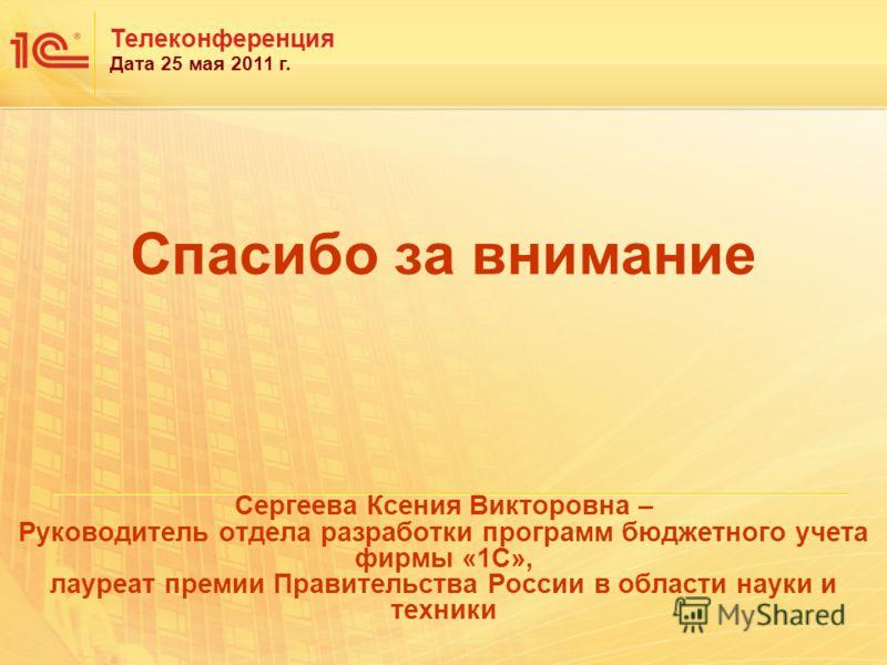 Спасибо за внимание Сергеева Ксения Викторовна – Руководитель отдела разработки программ бюджетного учета фирмы «1С», лауреат премии Правительства России в области науки и техники Телеконференция Дата 25 мая 2011 г.
