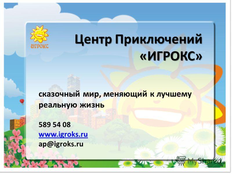 сказочный мир, меняющий к лучшему реальную жизнь 589 54 08 www.igroks.ru ap@igroks.ru www.igroks.ru Центр Приключений «ИГРОКС»