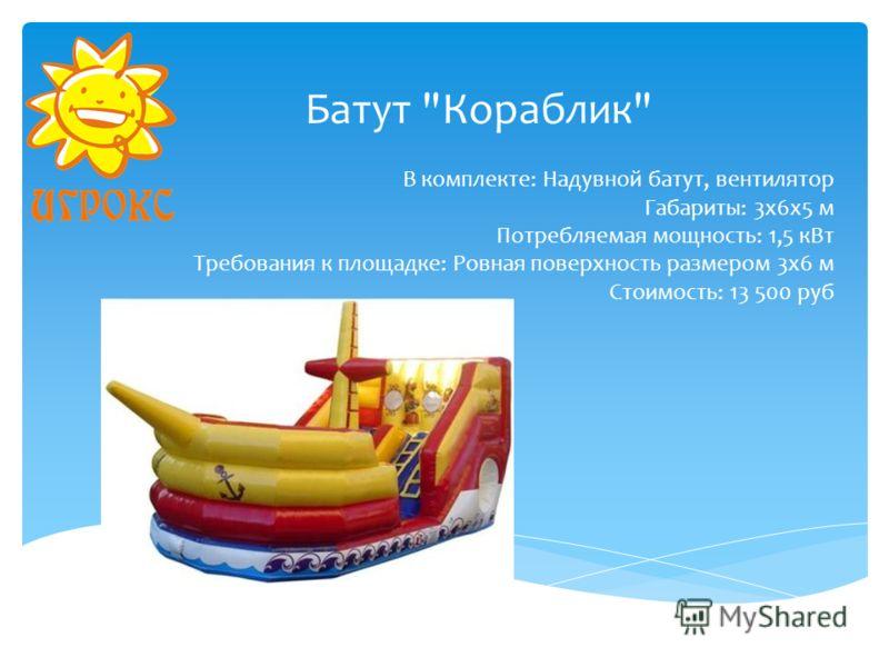 Батут Кораблик В комплекте: Надувной батут, вентилятор Габариты: 3х6х5 м Потребляемая мощность: 1,5 кВт Требования к площадке: Ровная поверхность размером 3х6 м Стоимость: 13 500 руб