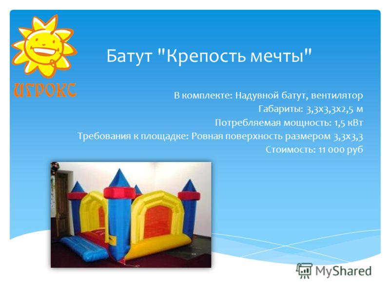 Батут Крепость мечты В комплекте: Надувной батут, вентилятор Габариты: 3,3х3,3х2,5 м Потребляемая мощность: 1,5 кВт Требования к площадке: Ровная поверхность размером 3,3х3,3 Стоимость: 11 000 руб