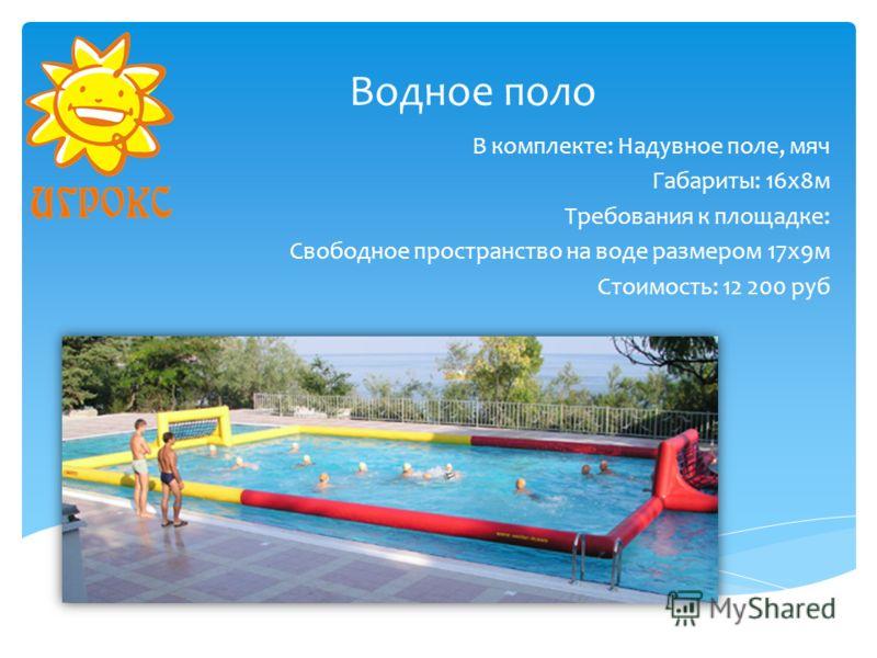 Водное поло В комплекте: Надувное поле, мяч Габариты: 16х8м Требования к площадке: Свободное пространство на воде размером 17х9м Стоимость: 12 200 руб