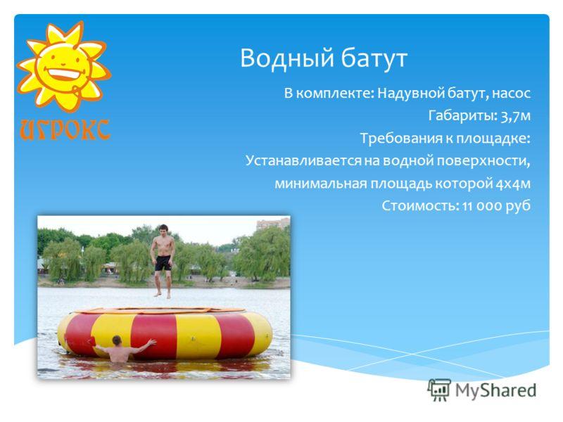 Водный батут В комплекте: Надувной батут, насос Габариты: 3,7м Требования к площадке: Устанавливается на водной поверхности, минимальная площадь которой 4х4м Стоимость: 11 000 руб