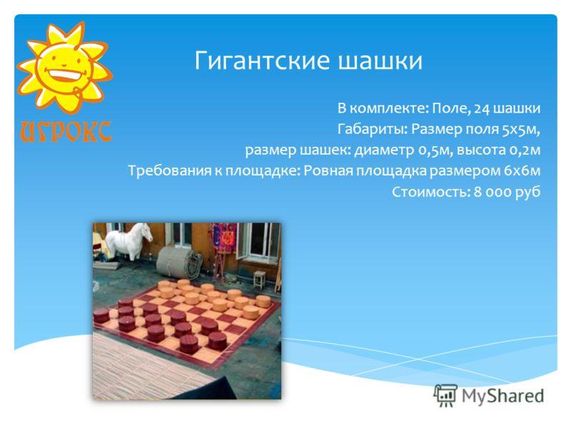 Гигантские шашки В комплекте: Поле, 24 шашки Габариты: Размер поля 5х5м, размер шашек: диаметр 0,5м, высота 0,2м Требования к площадке: Ровная площадка размером 6х6м Стоимость: 8 000 руб