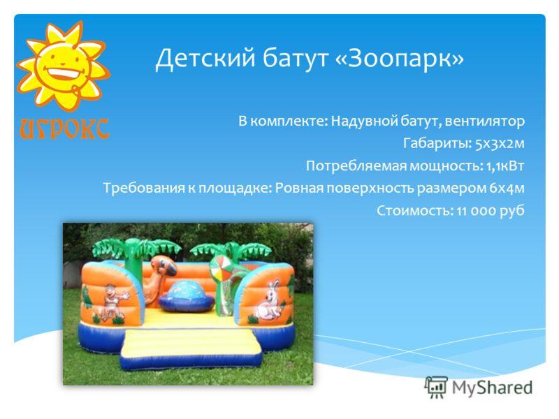 Детский батут «Зоопарк» В комплекте: Надувной батут, вентилятор Габариты: 5х3х2м Потребляемая мощность: 1,1кВт Требования к площадке: Ровная поверхность размером 6х4м Стоимость: 11 000 руб