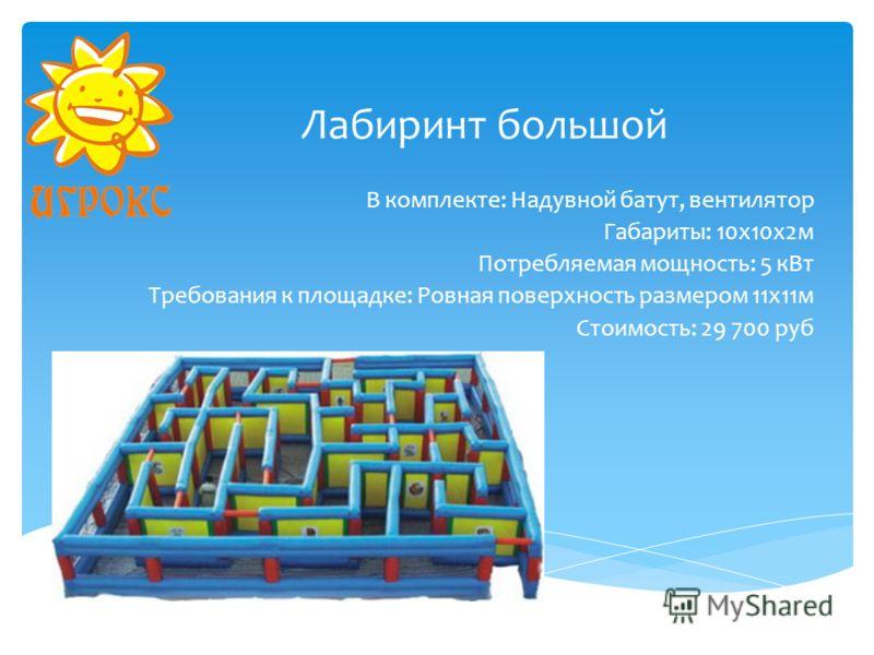 Лабиринт большой В комплекте: Надувной батут, вентилятор Габариты: 10х10х2м Потребляемая мощность: 5 кВт Требования к площадке: Ровная поверхность размером 11х11м Стоимость: 29 700 руб