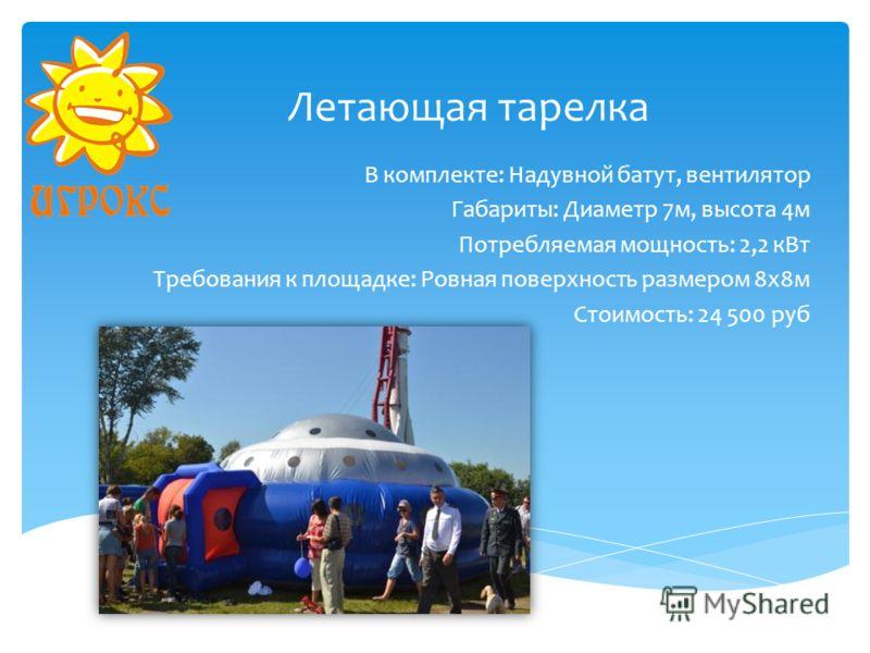 Летающая тарелка В комплекте: Надувной батут, вентилятор Габариты: Диаметр 7м, высота 4м Потребляемая мощность: 2,2 кВт Требования к площадке: Ровная поверхность размером 8х8м Стоимость: 24 500 руб