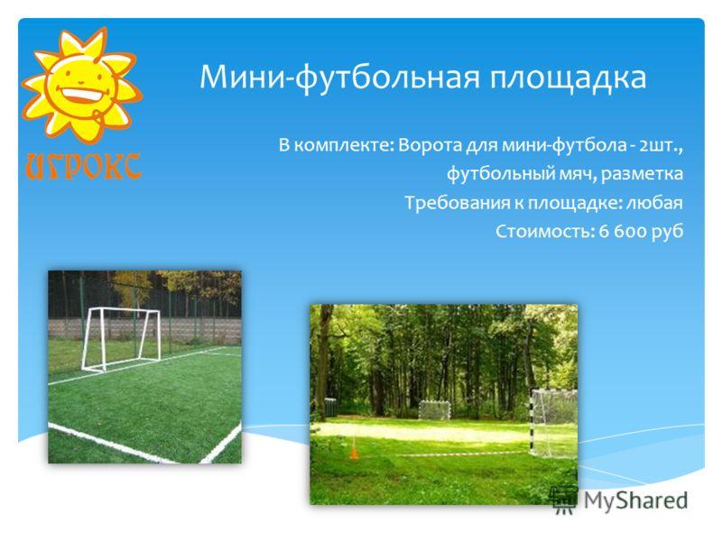 Мини-футбольная площадка В комплекте: Ворота для мини-футбола - 2шт., футбольный мяч, разметка Требования к площадке: любая Стоимость: 6 600 руб