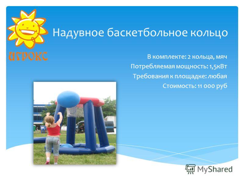 Надувное баскетбольное кольцо В комплекте: 2 кольца, мяч Потребляемая мощность: 1,5кВт Требования к площадке: любая Стоимость: 11 000 руб