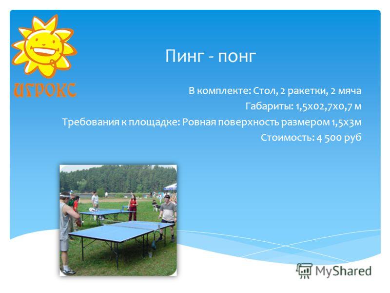 Пинг - понг В комплекте: Стол, 2 ракетки, 2 мяча Габариты: 1,5х02,7х0,7 м Требования к площадке: Ровная поверхность размером 1,5х3м Стоимость: 4 500 руб