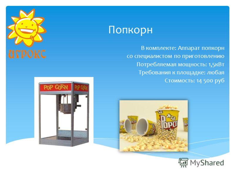 Попкорн В комплекте: Аппарат попкорн со специалистом по приготовлению Потребляемая мощность: 1,5кВт Требования к площадке: любая Стоимость: 14 500 руб